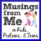 Musings from Me on Kids, Preteens, and Teens